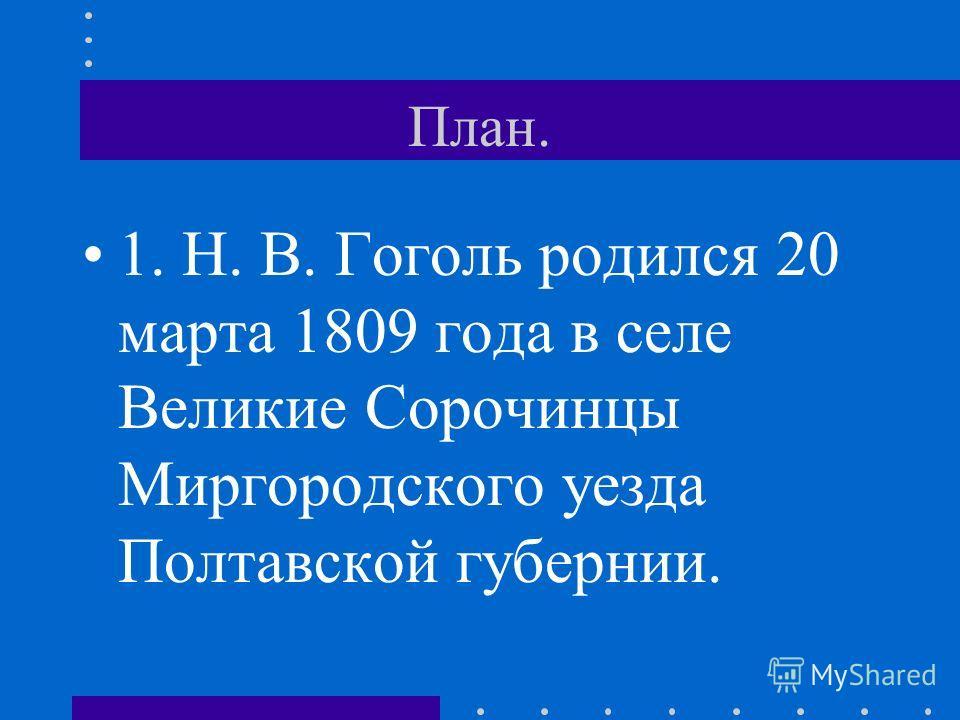 План. 1. Н. В. Гоголь родился 20 марта 1809 года в селе Великие Сорочинцы Миргородского уезда Полтавской губернии.