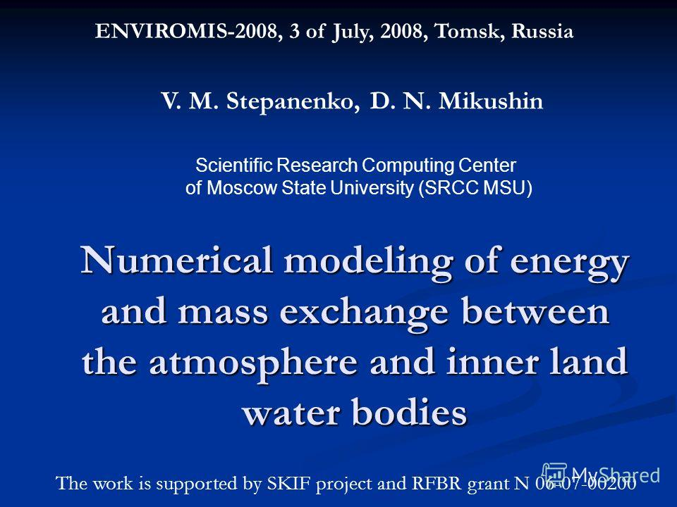 Numerical modeling of energy and mass exchange between the atmosphere and inner land water bodies ENVIROMIS-2008, 3 of July, 2008, Tomsk, Russia V. M. Stepanenko, D. N. Mikushin Scientific Research Computing Center of Moscow State University (SRCC MS