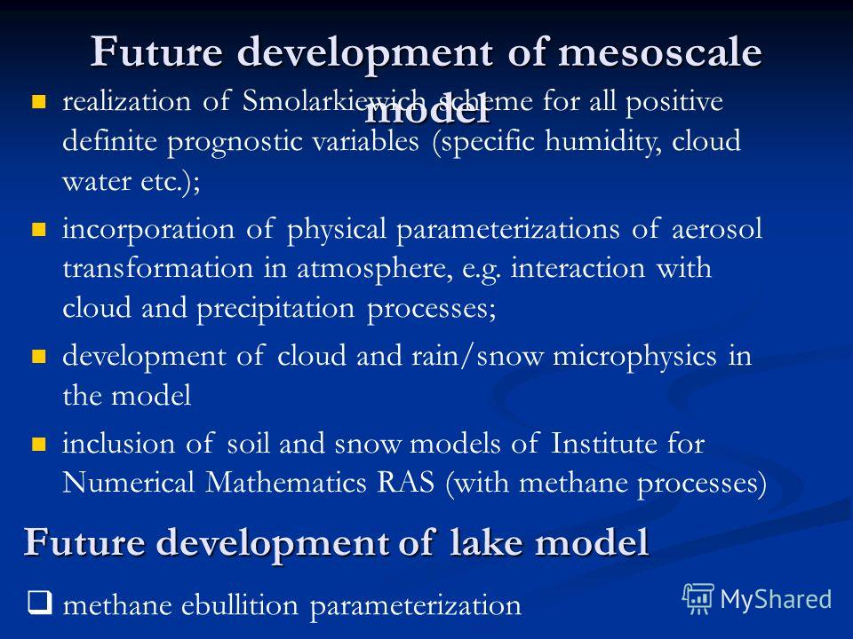 Future development of mesoscale model realization of Smolarkiewich scheme for all positive definite prognostic variables (specific humidity, cloud water etc.); incorporation of physical parameterizations of aerosol transformation in atmosphere, e.g.