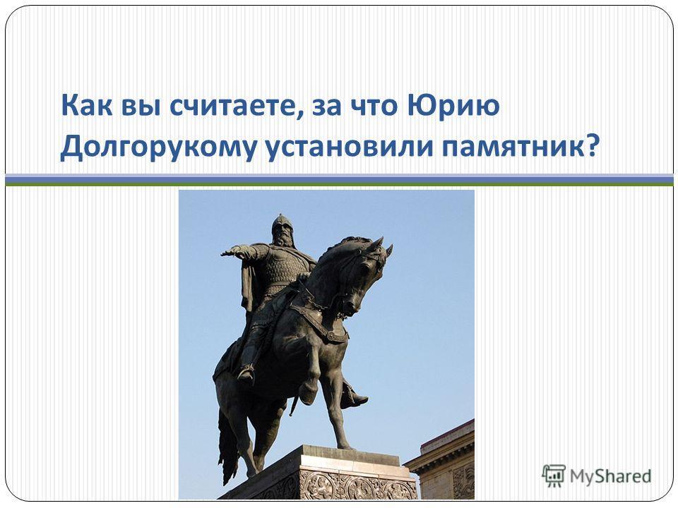 Как вы считаете, за что Юрию Долгорукому установили памятник ?