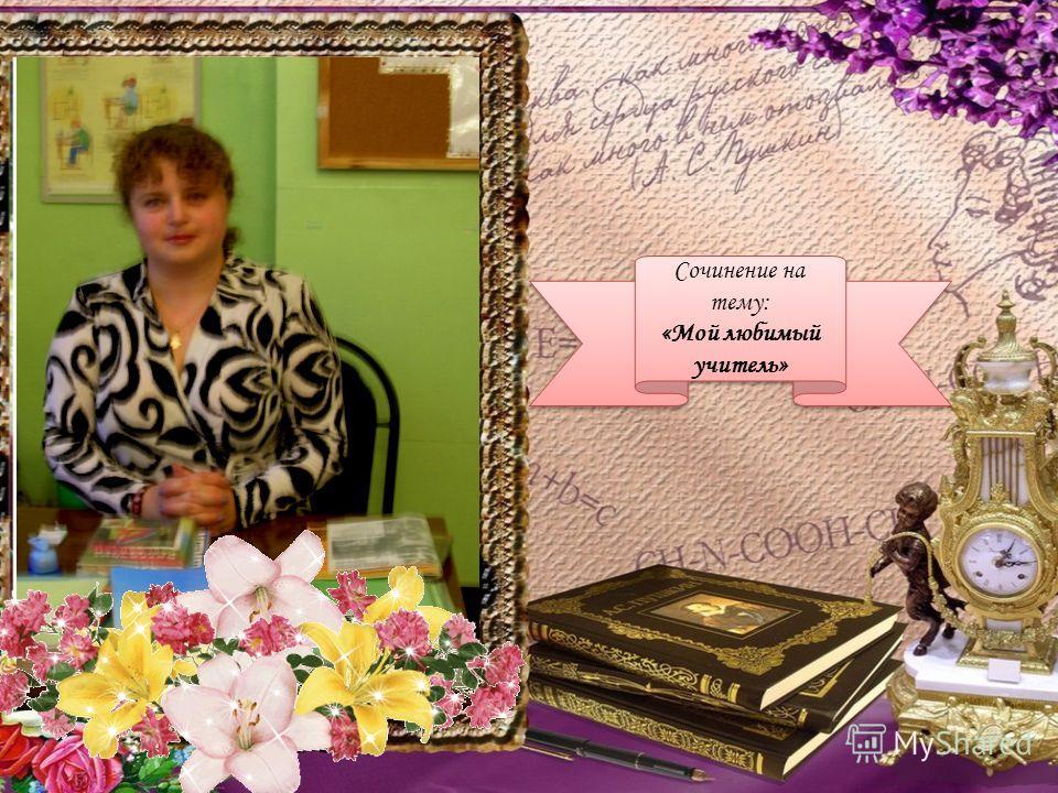Сочинение на тему: «Мой любимый учитель» Сочинение на тему: «Мой любимый учитель»