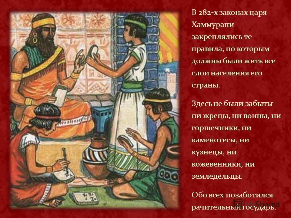 В 282-х законах царя Хаммурапи закреплялись те правила, по которым должны были жить все слои населения его страны. Здесь не были забыты ни жрецы, ни воины, ни горшечники, ни каменотесы, ни кузнецы, ни кожевенники, ни земледельцы. Обо всех позаботился