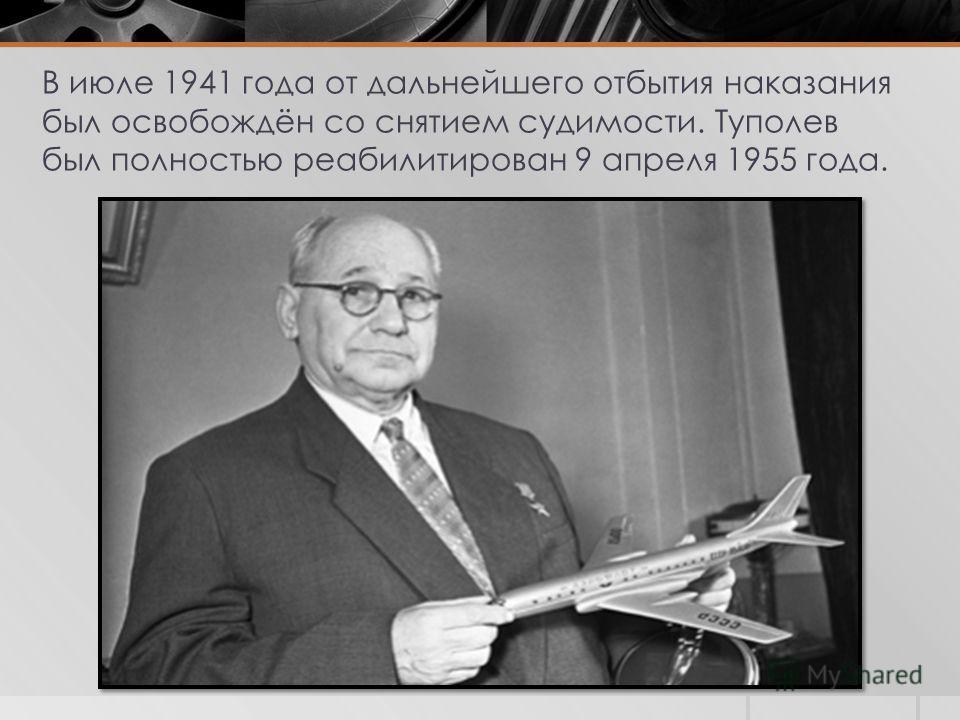 В июле 1941 года от дальнейшего отбытия наказания был освобождён со снятием судимости. Туполев был полностью реабилитирован 9 апреля 1955 года.