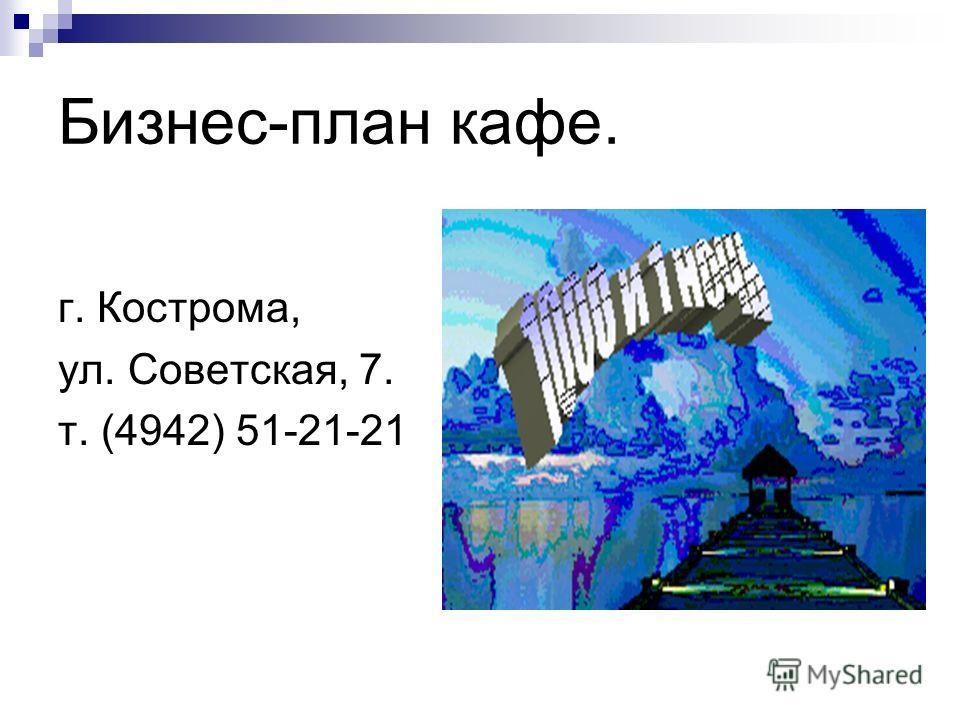 Бизнес-план кафе. г. Кострома, ул. Советская, 7. т. (4942) 51-21-21