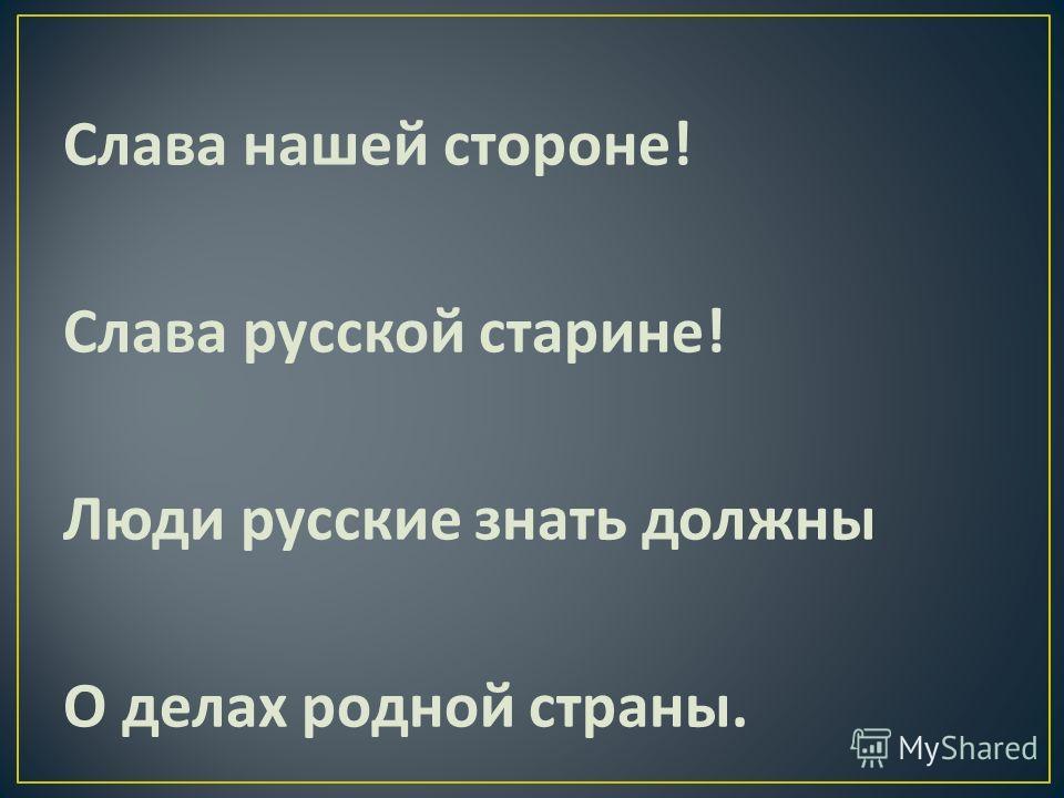 Слава нашей стороне ! Слава русской старине ! Люди русские знать должны О делах родной страны.