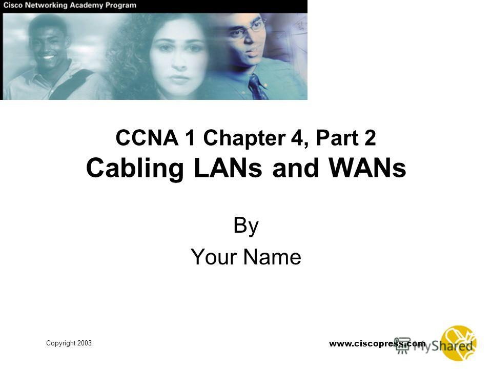 Copyright 2003 www.ciscopress.com CCNA 1 Chapter 4, Part 2 Cabling LANs and WANs By Your Name