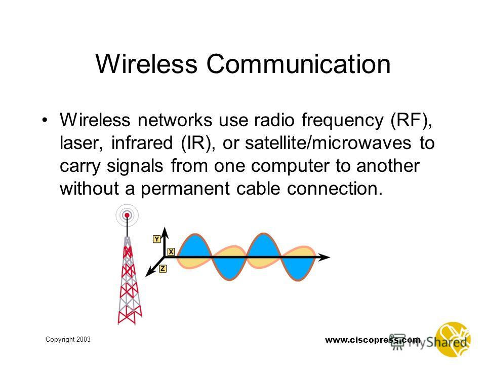 Copyright 2003 www.ciscopress.com Wireless Communication Wireless networks use radio frequency (RF), laser, infrared (IR), or satellite/microwaves to carry signals from one computer to another without a permanent cable connection.