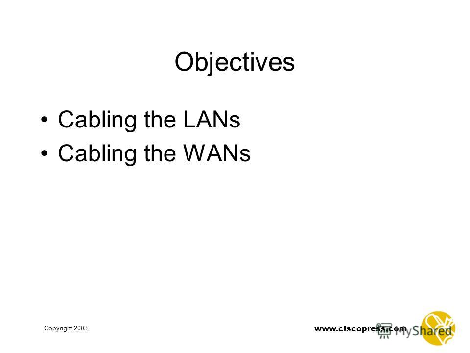 Copyright 2003 www.ciscopress.com Objectives Cabling the LANs Cabling the WANs