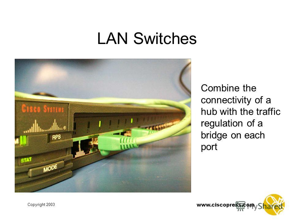 Copyright 2003 www.ciscopress.com LAN Switches Combine the connectivity of a hub with the traffic regulation of a bridge on each port