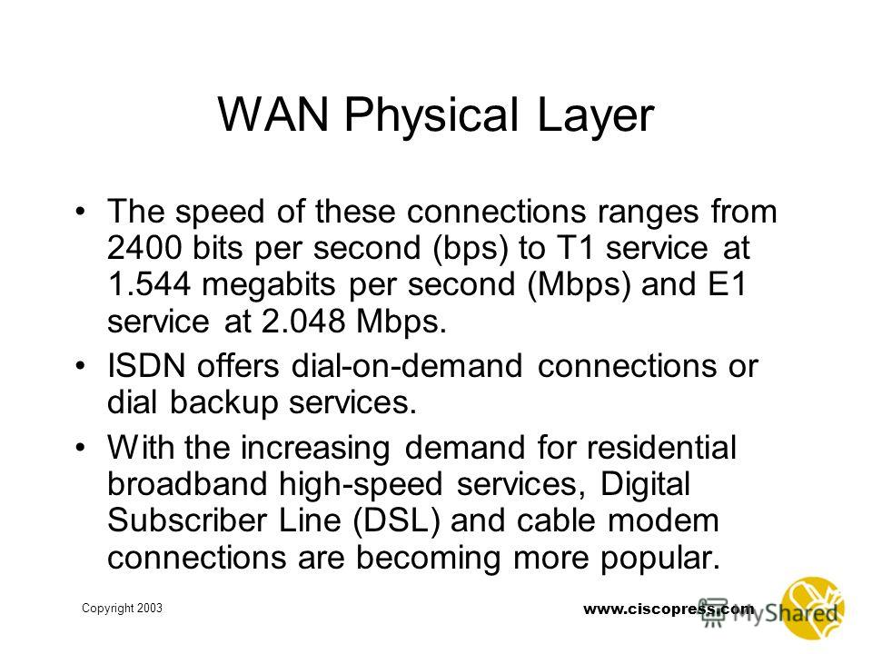 Copyright 2003 www.ciscopress.com WAN Physical Layer The speed of these connections ranges from 2400 bits per second (bps) to T1 service at 1.544 megabits per second (Mbps) and E1 service at 2.048 Mbps. ISDN offers dial-on-demand connections or dial