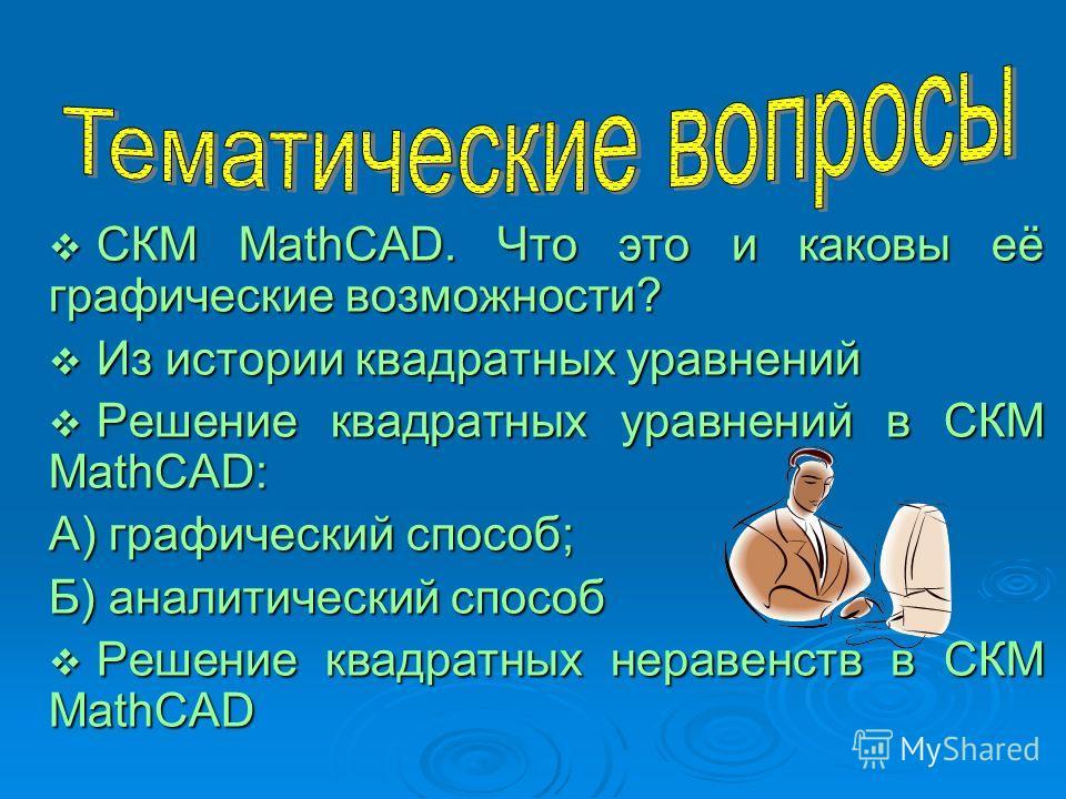 СКМ MathCAD. Что это и каковы её графические возможности? СКМ MathCAD. Что это и каковы её графические возможности? Из истории квадратных уравнений Из истории квадратных уравнений Решение квадратных уравнений в СКМ MathCAD: Решение квадратных уравнен
