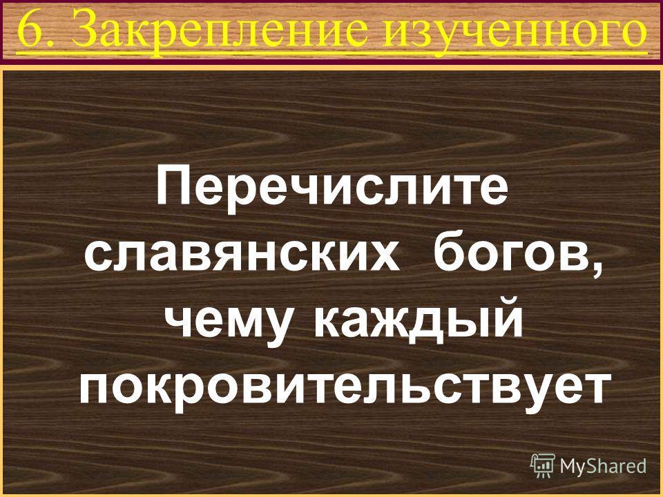 Меню 6. Закрепление изученного Перечислите славянских богов, чему каждый покровительствует