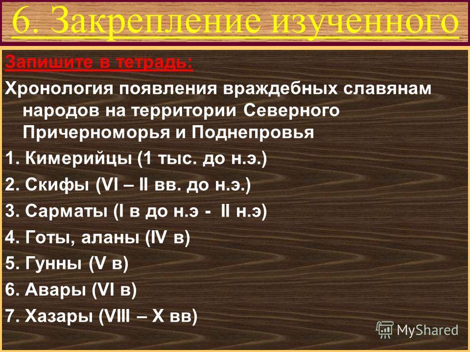 Меню 6. Закрепление изученного Запишите в тетрадь: Хронология появления враждебных славянам народов на территории Северного Причерноморья и Поднепровья 1. Кимерийцы (1 тыс. до н.э.) 2. Скифы (VI – II вв. до н.э.) 3. Сарматы (I в до н.э - II н.э) 4. Г