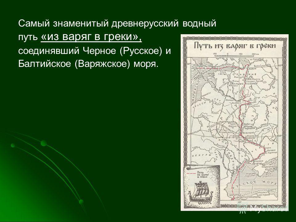Самый знаменитый древнерусский водный путь «из варяг в греки», соединявший Черное (Русское) и Балтийское (Варяжское) моря.
