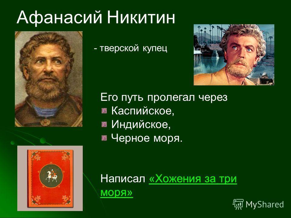 Афанасий Никитин - тверской купец Его путь пролегал через Каспийское, Индийское, Черное моря. Написал «Хожения за три моря»