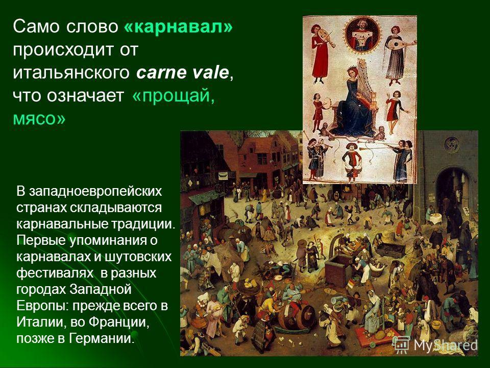 В западноевропейских странах складываются карнавальные традиции. Первые упоминания о карнавалах и шутовских фестивалях в разных городах Западной Европы: прежде всего в Италии, во Франции, позже в Германии. Само слово «карнавал» происходит от итальянс