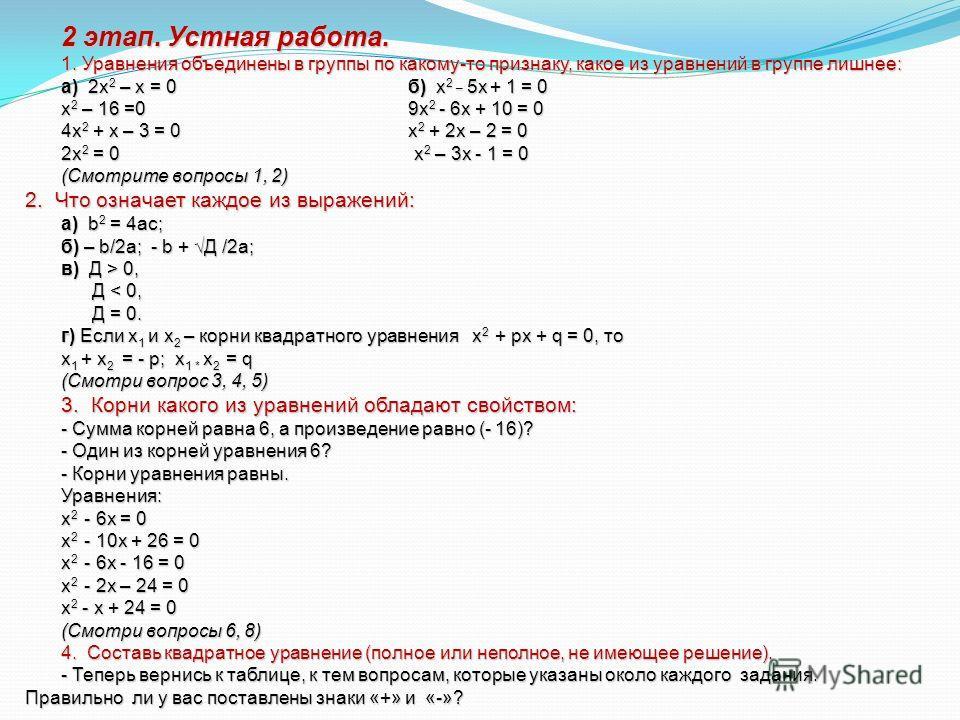 2 этап. Устная работа. 1. Уравнения объединены в группы по какому-то признаку, какое из уравнений в группе лишнее: а) 2x 2 – x = 0 б) x 2 _ 5x + 1 = 0 x 2 – 16 =0 9x 2 - 6x + 10 = 0 4x 2 + x – 3 = 0 x 2 + 2x – 2 = 0 2x 2 = 0 x 2 – 3x - 1 = 0 (Смотрит