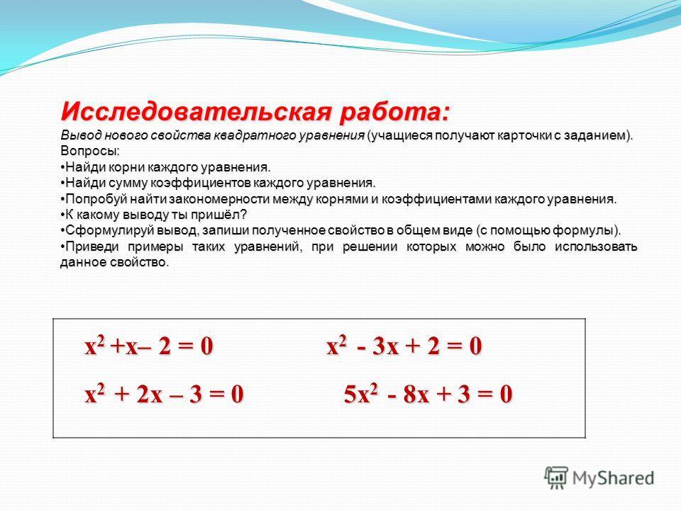 x 2 +х– 2 = 0 x 2 - 3x + 2 = 0 x 2 + 2x – 3 = 0 5x 2 - 8x + 3 = 0 Исследовательская работа: Вывод нового свойства квадратного уравнения (учащиеся получают карточки с заданием). Вопросы: Найди корни каждого уравнения.Найди корни каждого уравнения. Най