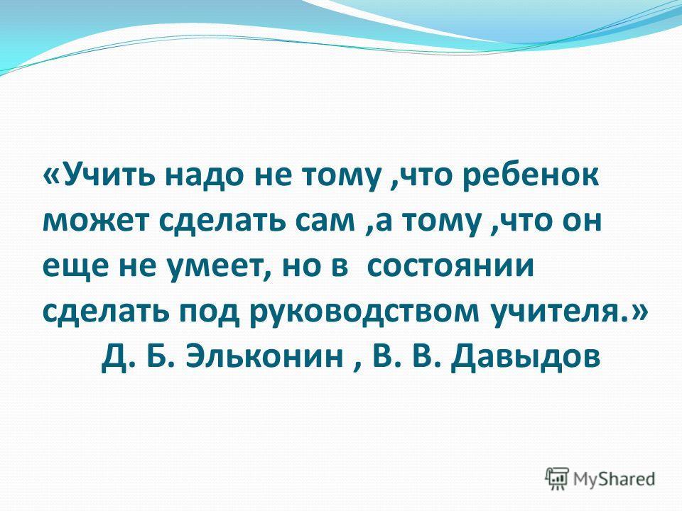 «Учить надо не тому,что ребенок может сделать сам,а тому,что он еще не умеет, но в состоянии сделать под руководством учителя.» Д. Б. Эльконин, В. В. Давыдов