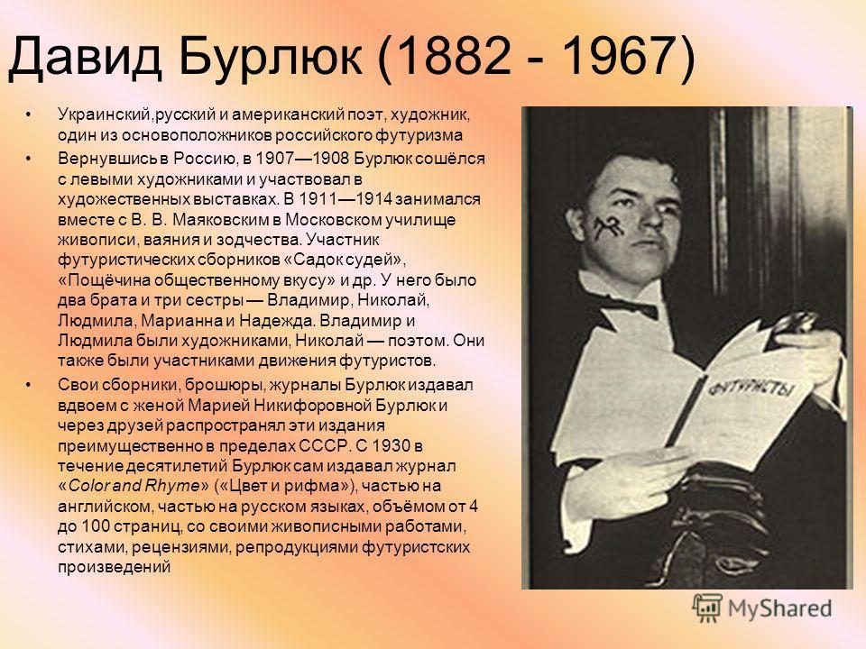 Давид Бурлюк (1882 - 1967) Украинский,русский и американский поэт, художник, один из основоположников российского футуризма Вернувшись в Россию, в 19071908 Бурлюк сошёлся с левыми художниками и участвовал в художественных выставках. В 19111914 занима