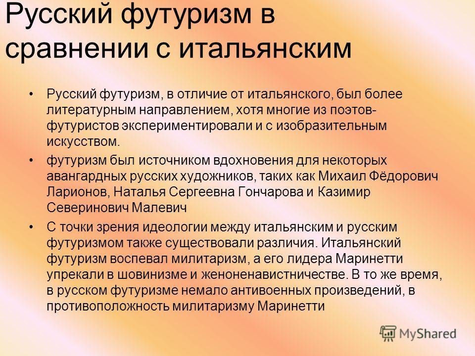 Русский футуризм, в отличие от итальянского, был более литературным направлением, хотя многие из поэтов- футуристов экспериментировали и с изобразительным искусством. футуризм был источником вдохновения для некоторых авангардных русских художников, т