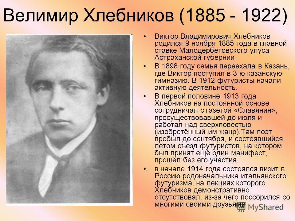 Велимир Хлебников (1885 - 1922) Виктор Владимирович Хлебников родился 9 ноября 1885 года в главной ставке Малодербетовского улуса Астраханской губернии В 1898 году семья переехала в Казань, где Виктор поступил в 3-ю казанскую гимназию. В 1912 футурис