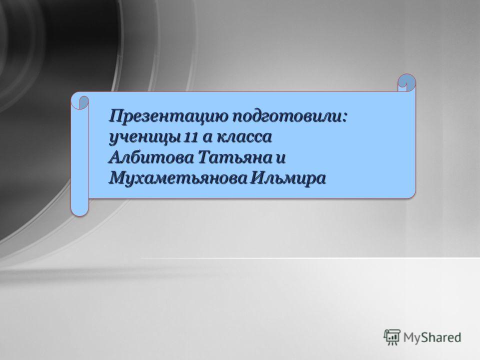 Презентацию подготовили: ученицы 11 а класса Албитова Татьяна и Мухаметьянова Ильмира