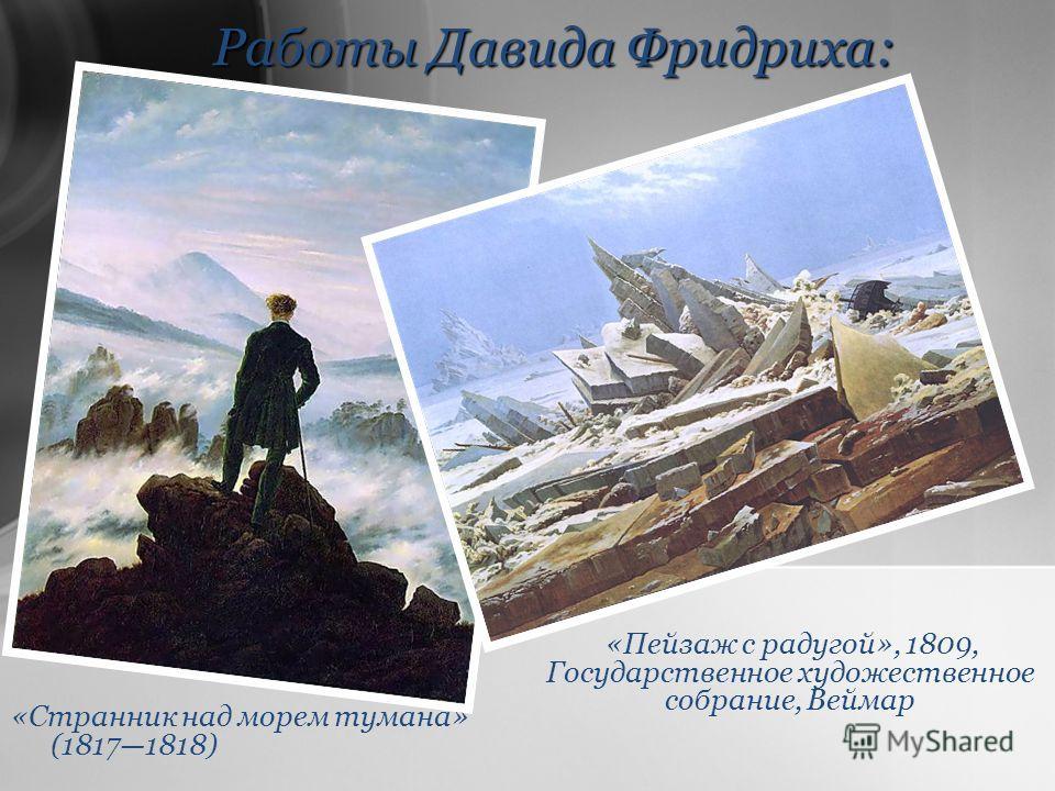 Работы Давида Фридриха: «Странник над морем тумана» (18171818) «Пейзаж с радугой», 1809, Государственное художественное собрание, Веймар