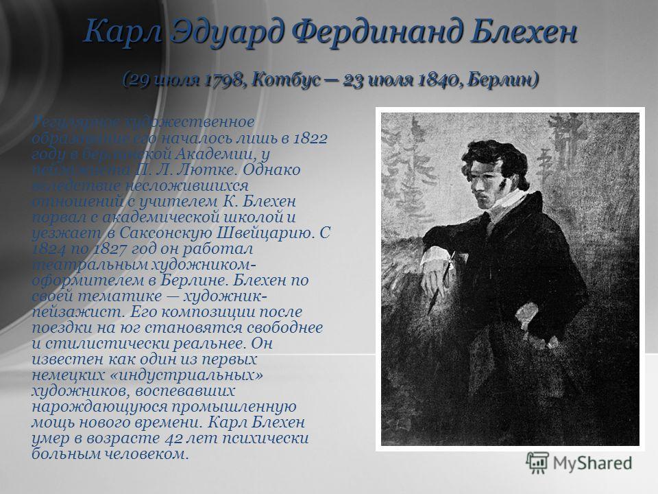 Карл Эдуард Фердинанд Блехен (29 июля 1798, Котбус 23 июля 1840, Берлин) Регулярное художественное образование его началось лишь в 1822 году в берлинской Академии, у пейзажиста П. Л. Лютке. Однако вследствие несложившихся отношений с учителем К. Блех