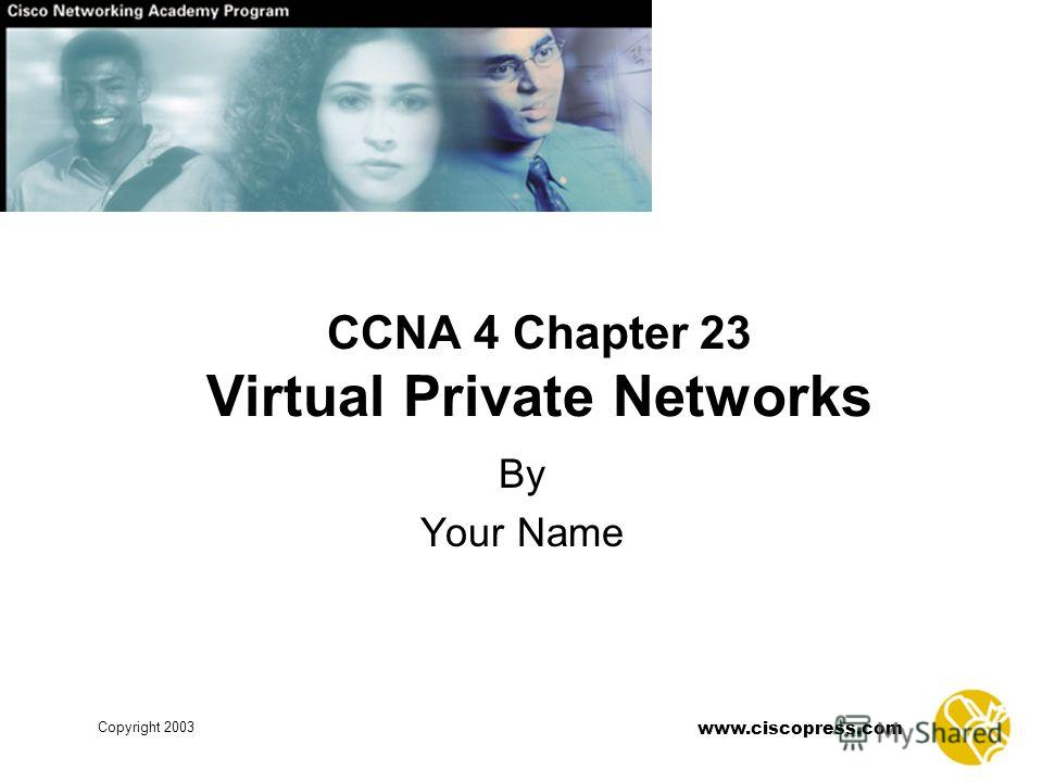 www.ciscopress.com Copyright 2003 CCNA 4 Chapter 23 Virtual Private Networks By Your Name