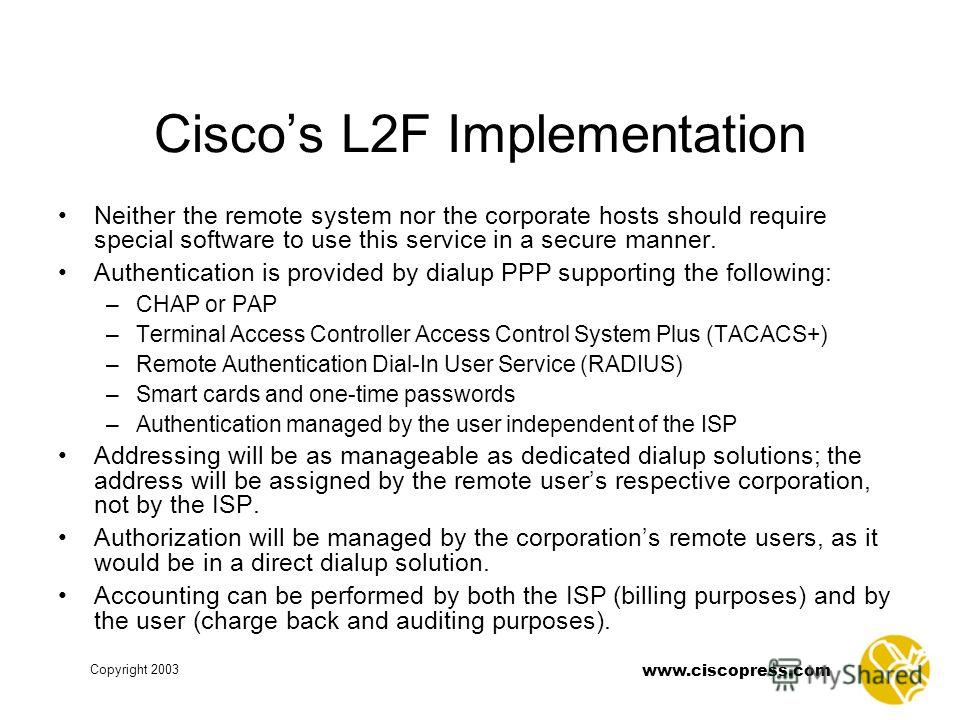 www.ciscopress.com Copyright 2003 Ciscos L2F Implementation Neither the remote system nor the corporate hosts should require special software to use this service in a secure manner. Authentication is provided by dialup PPP supporting the following: –