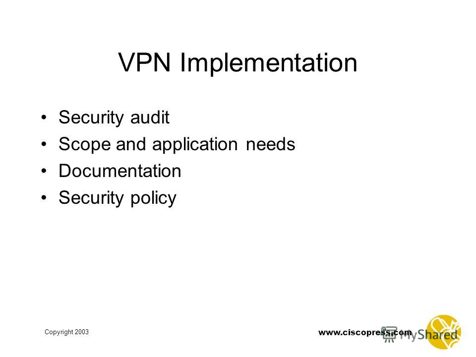 www.ciscopress.com Copyright 2003 VPN Implementation Security audit Scope and application needs Documentation Security policy
