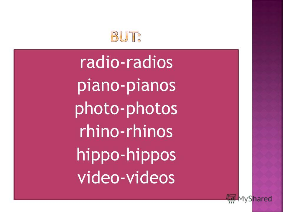 radio-radios piano-pianos photo-photos rhino-rhinos hippo-hippos video-videos