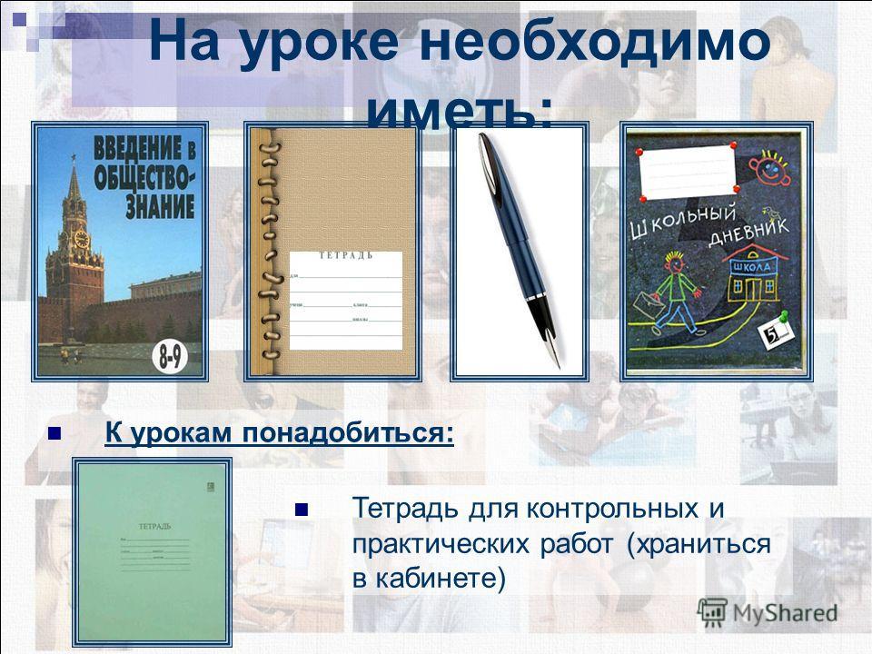 К урокам понадобиться: На уроке необходимо иметь: Тетрадь для контрольных и практических работ (храниться в кабинете)