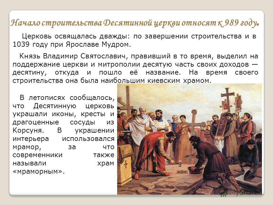 Начало строительства Десятинной церкви относят к 989 году. Церковь освящалась дважды: по завершении строительства и в 1039 году при Ярославе Мудром. Князь Владимир Святославич, правивший в то время, выделил на поддержание церкви и митрополии десятую