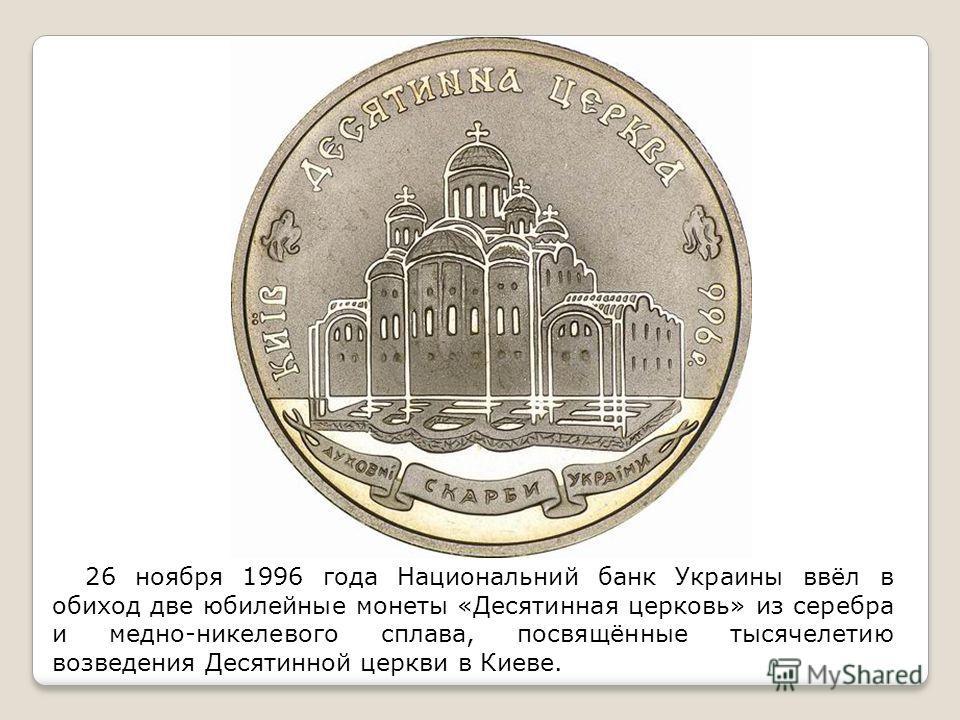 26 ноября 1996 года Национальний банк Украины ввёл в обиход две юбилейные монеты «Десятинная церковь» из серебра и медно-никелевого сплава, посвящённые тысячелетию возведения Десятинной церкви в Киеве.