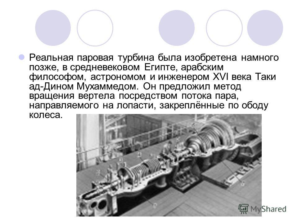 Реальная паровая турбина была изобретена намного позже, в средневековом Египте, арабским философом, астрономом и инженером XVI века Таки ад-Дином Мухаммедом. Он предложил метод вращения вертела посредством потока пара, направляемого на лопасти, закре