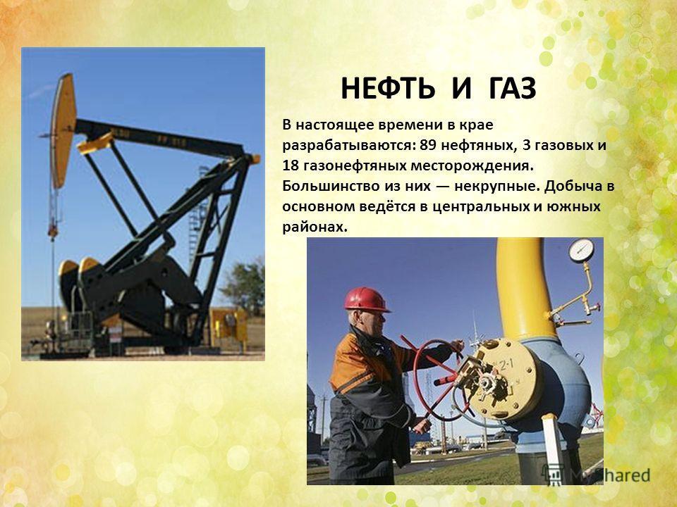 НЕФТЬ И ГАЗ В настоящее времени в крае разрабатываются: 89 нефтяных, 3 газовых и 18 газонефтяных месторождения. Большинство из них некрупные. Добыча в основном ведётся в центральных и южных районах.