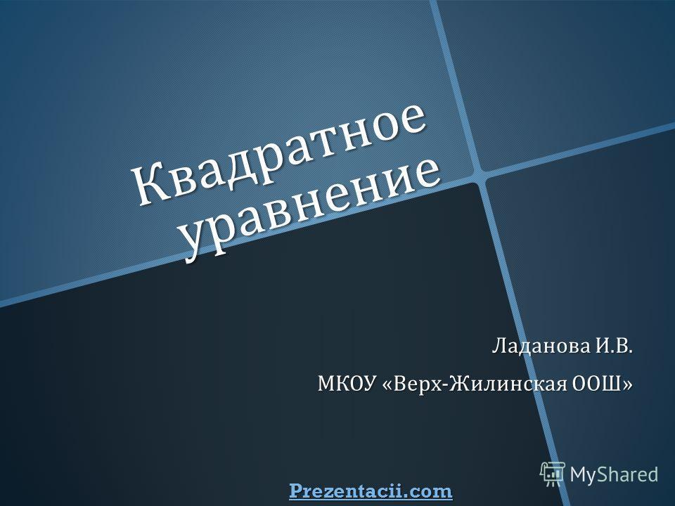 Квадратное уравнение Ладанова И. В. МКОУ « Верх - Жилинская ООШ » Prezentacii.com