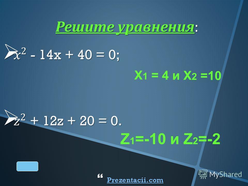 X 1 = 4 и X 2 =10 Z 1 =-10 и Z 2 =-2 Решите уравнения : Prezentacii.com Prezentacii.com Prezentacii.com