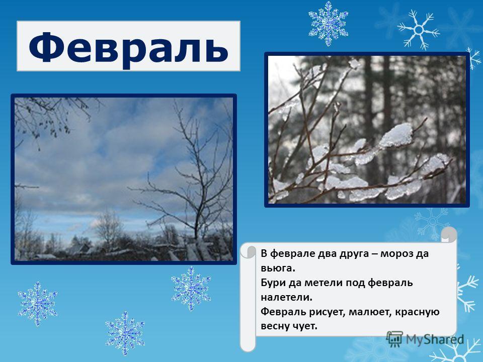 В феврале два друга – мороз да вьюга. Бури да метели под февраль налетели. Февраль рисует, малюет, красную весну чует. Февраль