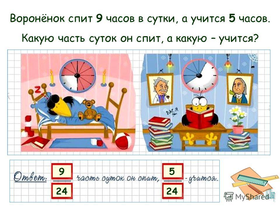 9 24 5 Воронёнок спит 9 часов в сутки, а учится 5 часов. Какую часть суток он спит, а какую – учится?
