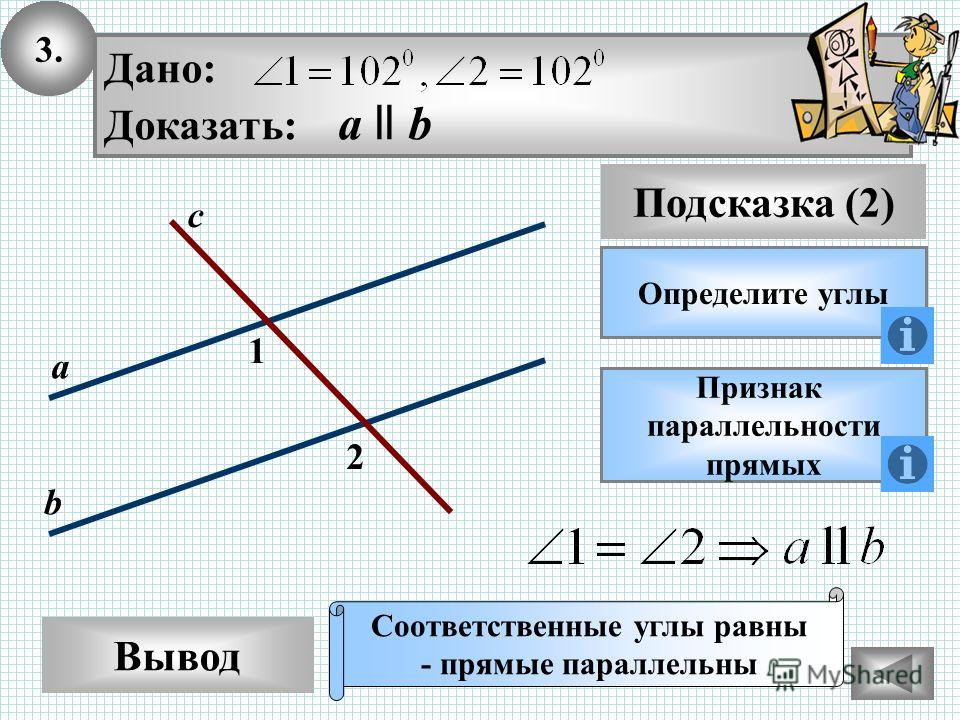 3. Вывод Подсказка (2) Определите углы Дано: Доказать: а ll b Признак параллельности прямых Соответственные углы равны - прямые параллельны 2 1 с а b
