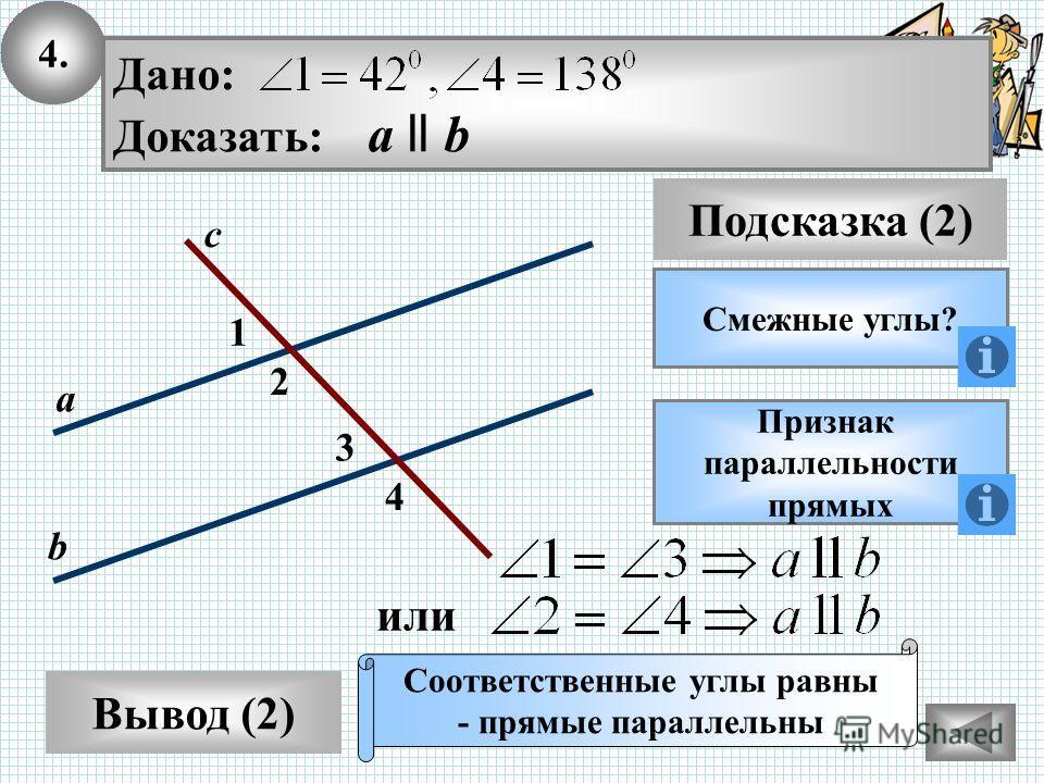 4. Вывод (2) Подсказка (2) Смежные углы? Признак параллельности прямых Соответственные углы равны - прямые параллельны 2 1 с а b 3 4 Дано: Доказать: а ll b или