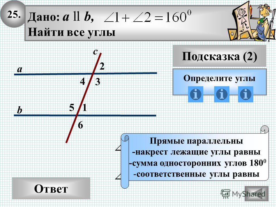 25. Ответ Подсказка (2) Определите углы Прямые параллельны -накрест лежащие углы равны -сумма односторонних углов 180 0 -соответственные углы равны 2 3 с а b Дано: а ll b, Найти все углы 1 4 5 6
