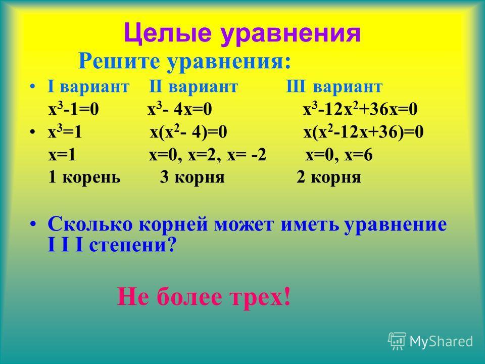 Целые уравнения Решите уравнения: I вариант II вариант III вариант x 3 -1=0 x 3 - 4x=0 x 3 -12x 2 +36x=0 x 3 =1 x(x 2 - 4)=0 x(x 2 -12x+36)=0 x=1 x=0, x=2, x= -2 x=0, x=6 1 корень 3 корня 2 корня Сколько корней может иметь уравнение I I I степени? Не