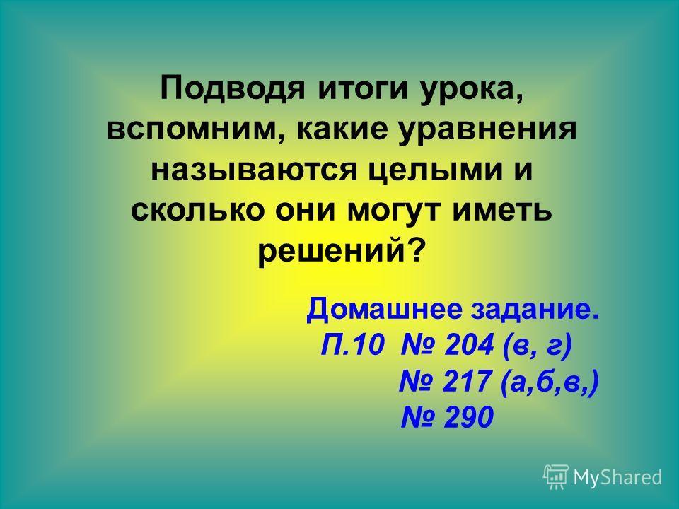 Подводя итоги урока, вспомним, какие уравнения называются целыми и сколько они могут иметь решений? Домашнее задание. П.10 204 (в, г) 217 (а,б,в,) 290