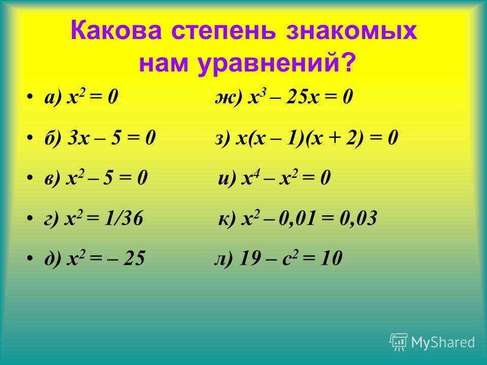 а) x 2 = 0 ж) x 3 – 25x = 0 б) 3x – 5 = 0 з) x(x – 1)(x + 2) = 0 в) x 2 – 5 = 0 и) x 4 – x 2 = 0 г) x 2 = 1/36 к) x 2 – 0,01 = 0,03 д) x 2 = – 25 л) 19 – c 2 = 10