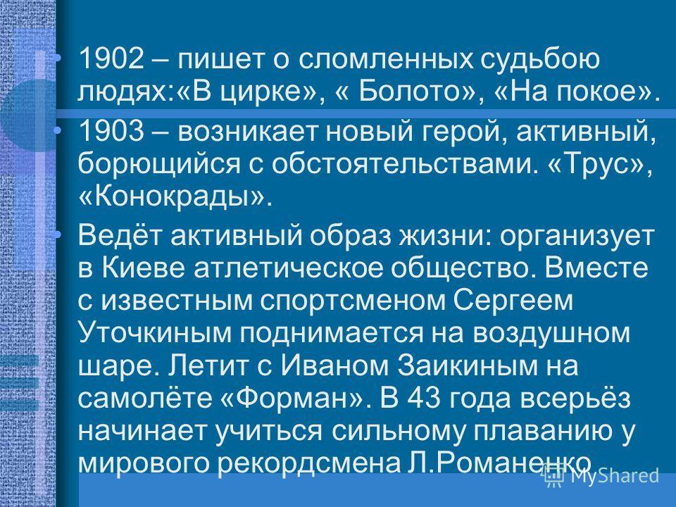 1902 – пишет о сломленных судьбою людях:«В цирке», « Болото», «На покое». 1903 – возникает новый герой, активный, борющийся с обстоятельствами. «Трус», «Конокрады». Ведёт активный образ жизни: организует в Киеве атлетическое общество. Вместе с извест