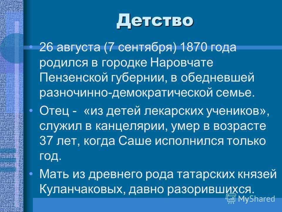 Детство 26 августа (7 сентября) 1870 года родился в городке Наровчате Пензенской губернии, в обедневшей разночинно-демократической семье. Отец - «из детей лекарских учеников», служил в канцелярии, умер в возрасте 37 лет, когда Саше исполнился только